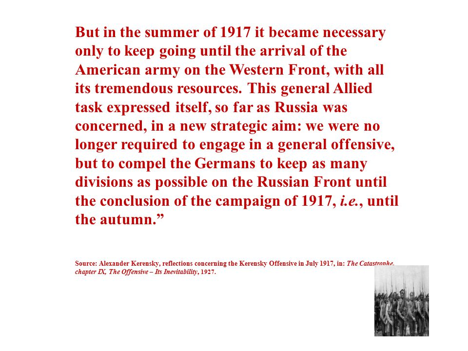 But in the summer of 1917 it became necessary only to keep going until the arrival of the American army on the Western Front, with all its tremendous resources. This general Allied task expressed itself, so far as Russia was concerned, in a new strategic aim: we were no longer required to engage in a general offensive, but to compel the Germans to keep as many divisions as possible on the Russian Front until the conclusion of the campaign of 1917, i.e., until the autumn.