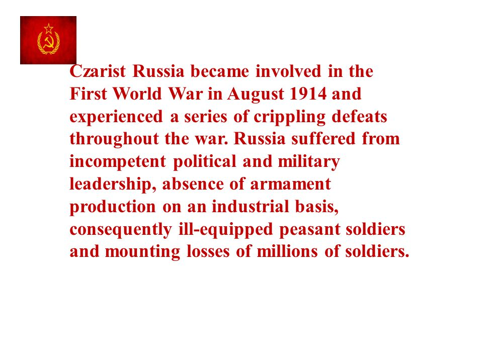 Czarist Russia became involved in the First World War in August 1914 and experienced a series of crippling defeats throughout the war.