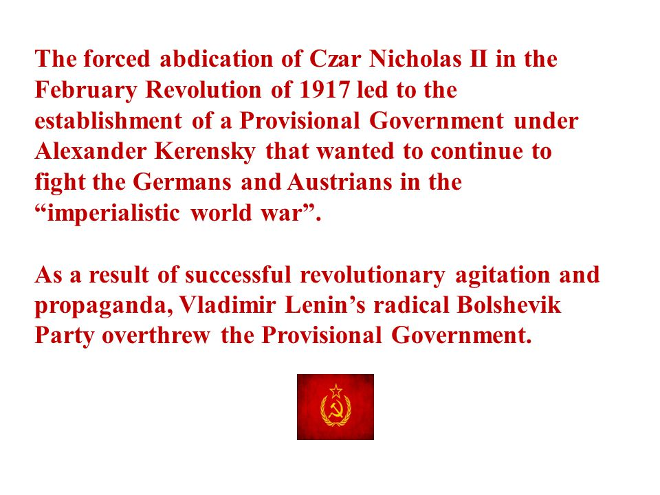 The forced abdication of Czar Nicholas II in the February Revolution of 1917 led to the establishment of a Provisional Government under Alexander Kerensky that wanted to continue to fight the Germans and Austrians in the imperialistic world war .