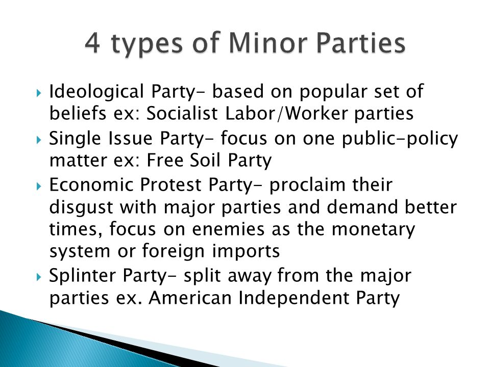 4 types of Minor Parties Ideological Party- based on popular set of beliefs ex: Socialist Labor/Worker parties.