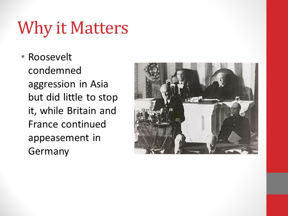 Why it Matters Roosevelt condemned aggression in Asia but did little to stop it, while Britain and France continued appeasement in Germany.