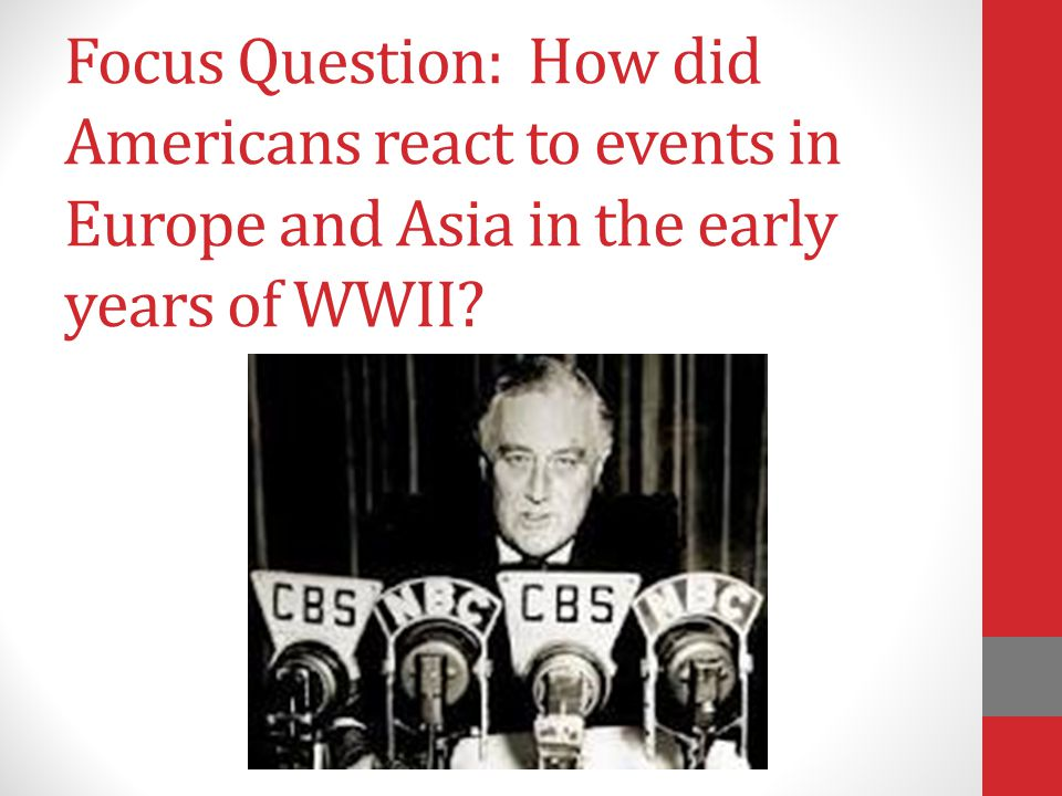 Focus Question: How did Americans react to events in Europe and Asia in the early years of WWII