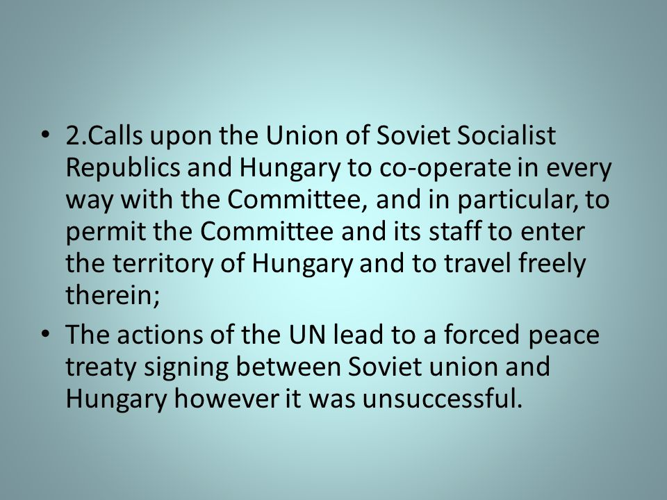 2.Calls upon the Union of Soviet Socialist Republics and Hungary to co-operate in every way with the Committee, and in particular, to permit the Committee and its staff to enter the territory of Hungary and to travel freely therein;