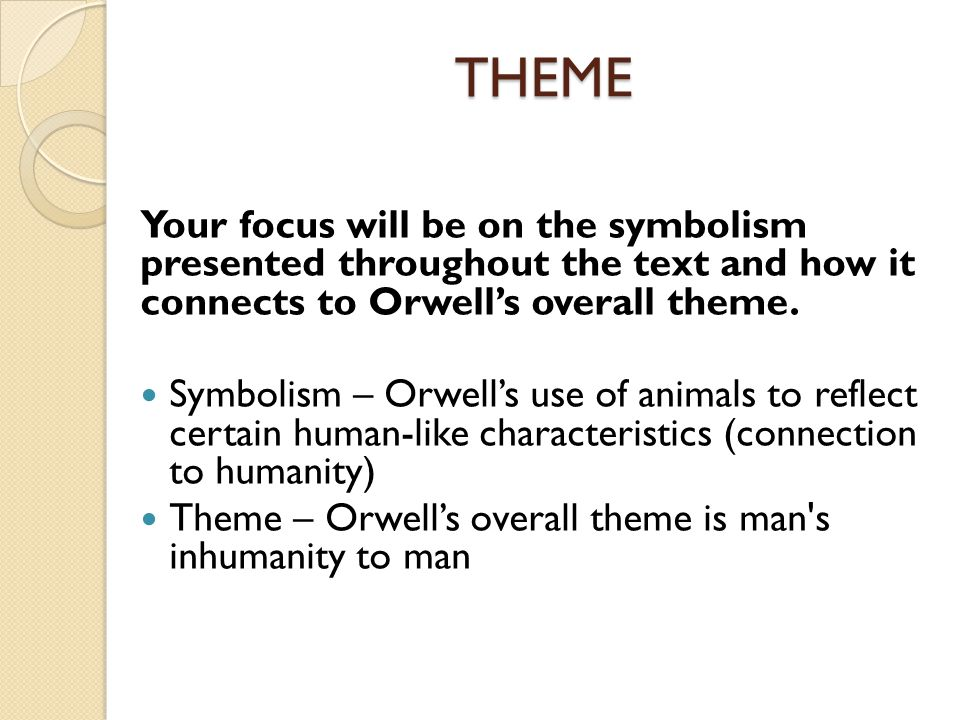 THEME Your focus will be on the symbolism presented throughout the text and how it connects to Orwell's overall theme.