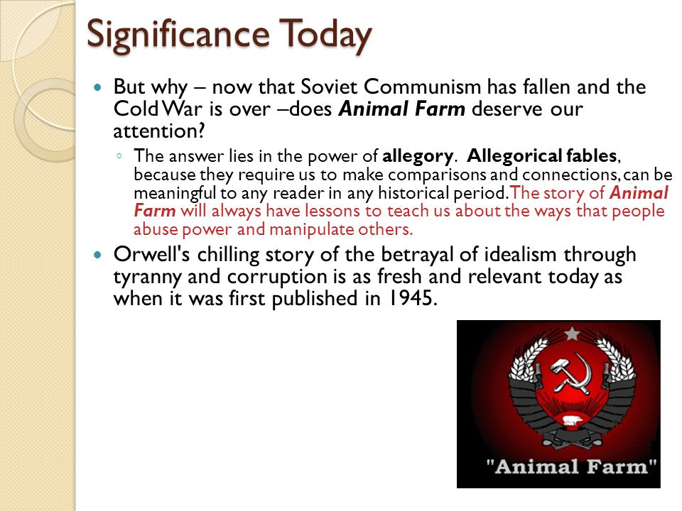 Significance Today But why – now that Soviet Communism has fallen and the Cold War is over –does Animal Farm deserve our attention