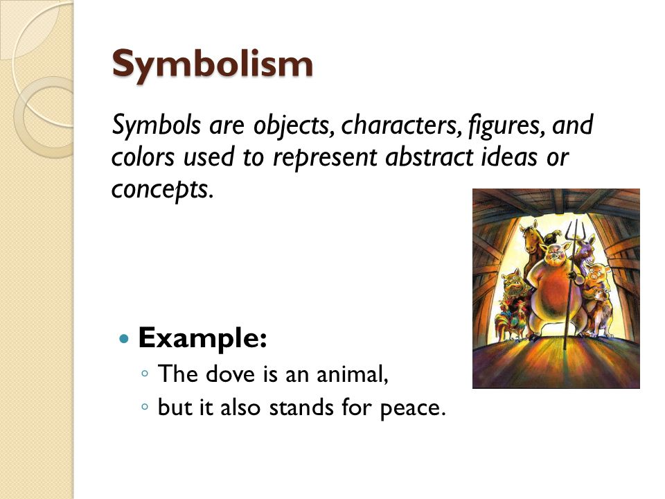 Symbolism Symbols are objects, characters, figures, and colors used to represent abstract ideas or concepts.
