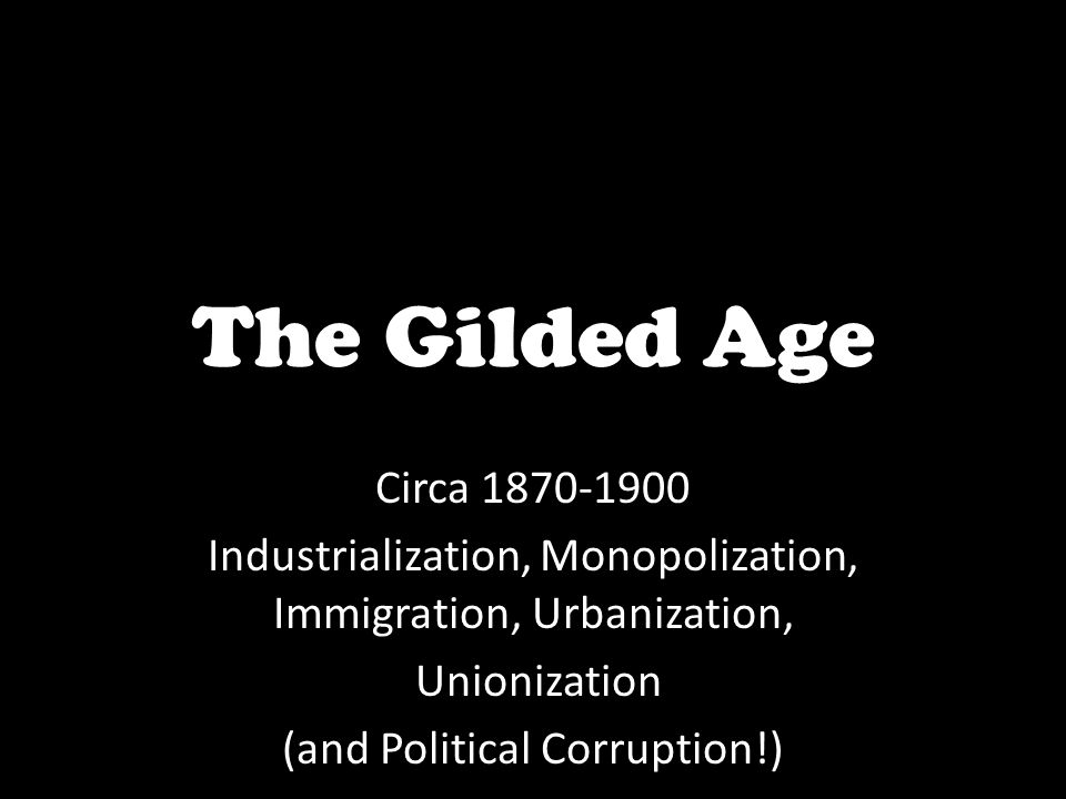 The Gilded Age Circa 1870-1900. Industrialization, Monopolization, Immigration, Urbanization, Unionization.