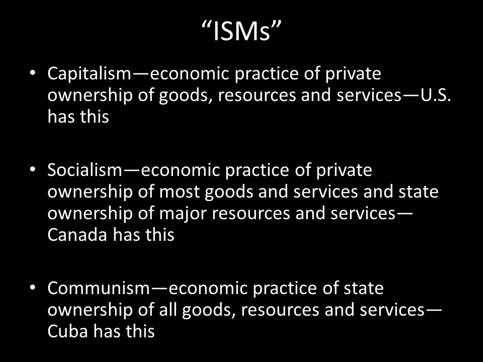 ISMs Capitalism—economic practice of private ownership of goods, resources and services—U.S. has this.