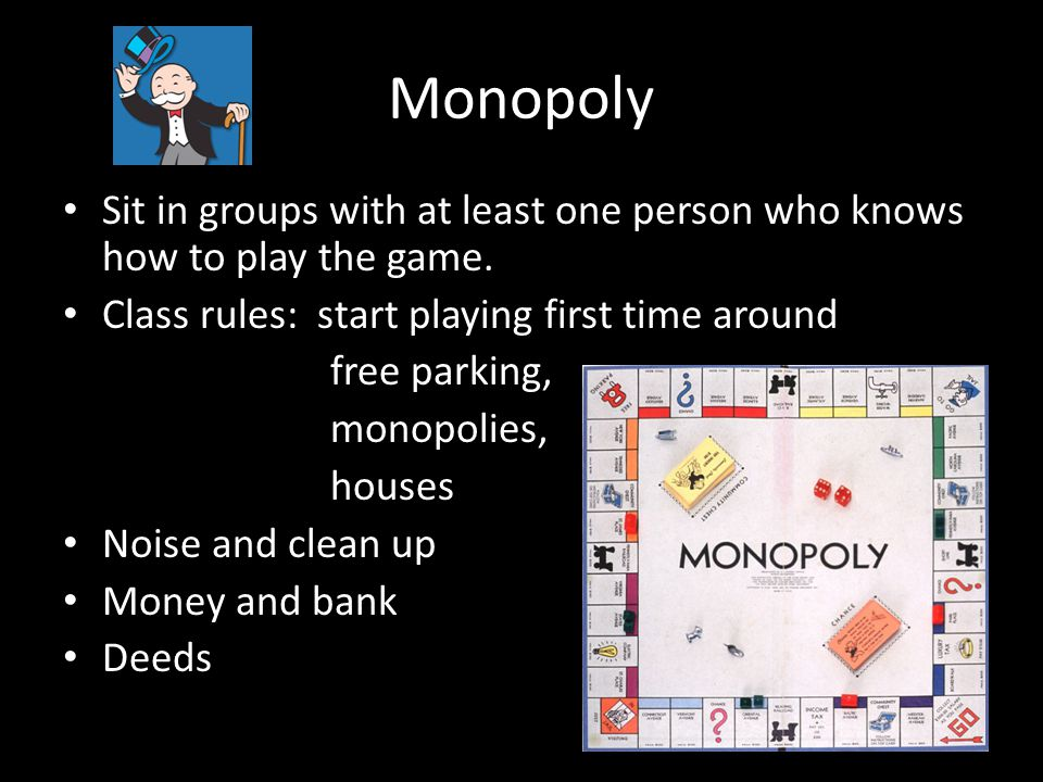 Monopoly Sit in groups with at least one person who knows how to play the game. Class rules: start playing first time around.