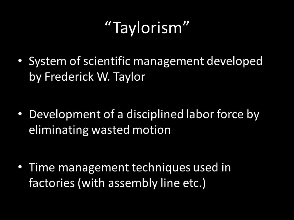 Taylorism System of scientific management developed by Frederick W. Taylor. Development of a disciplined labor force by eliminating wasted motion.