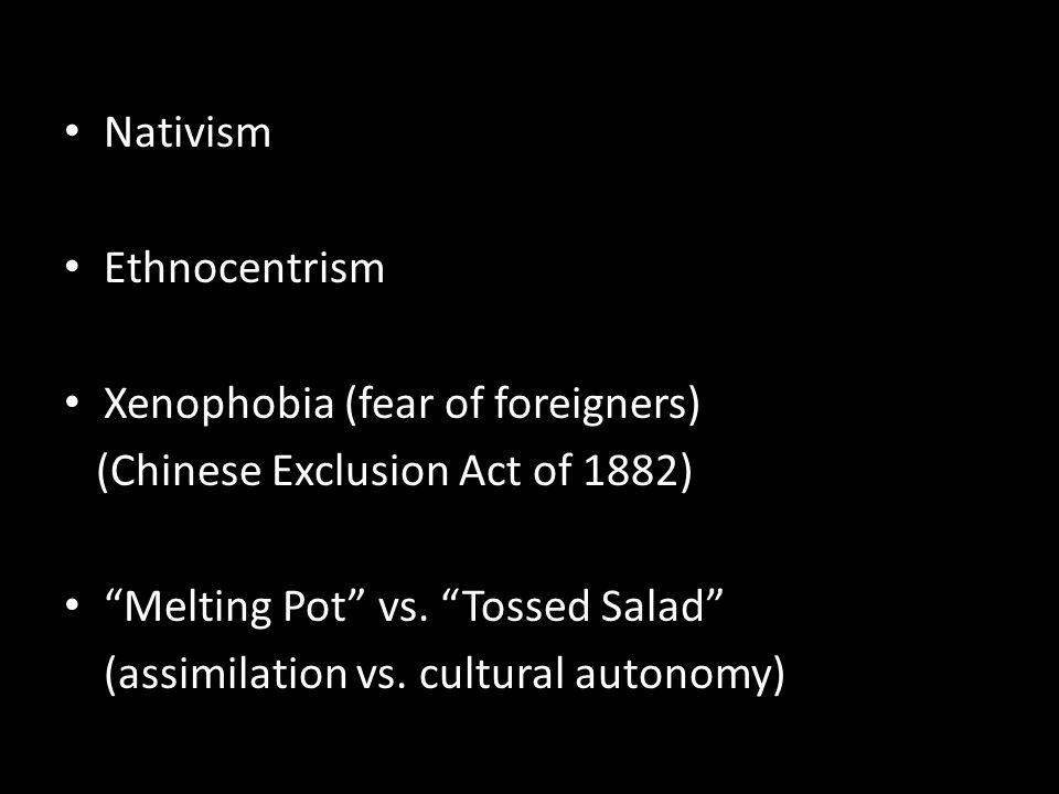 Nativism Ethnocentrism. Xenophobia (fear of foreigners) (Chinese Exclusion Act of 1882) Melting Pot vs. Tossed Salad