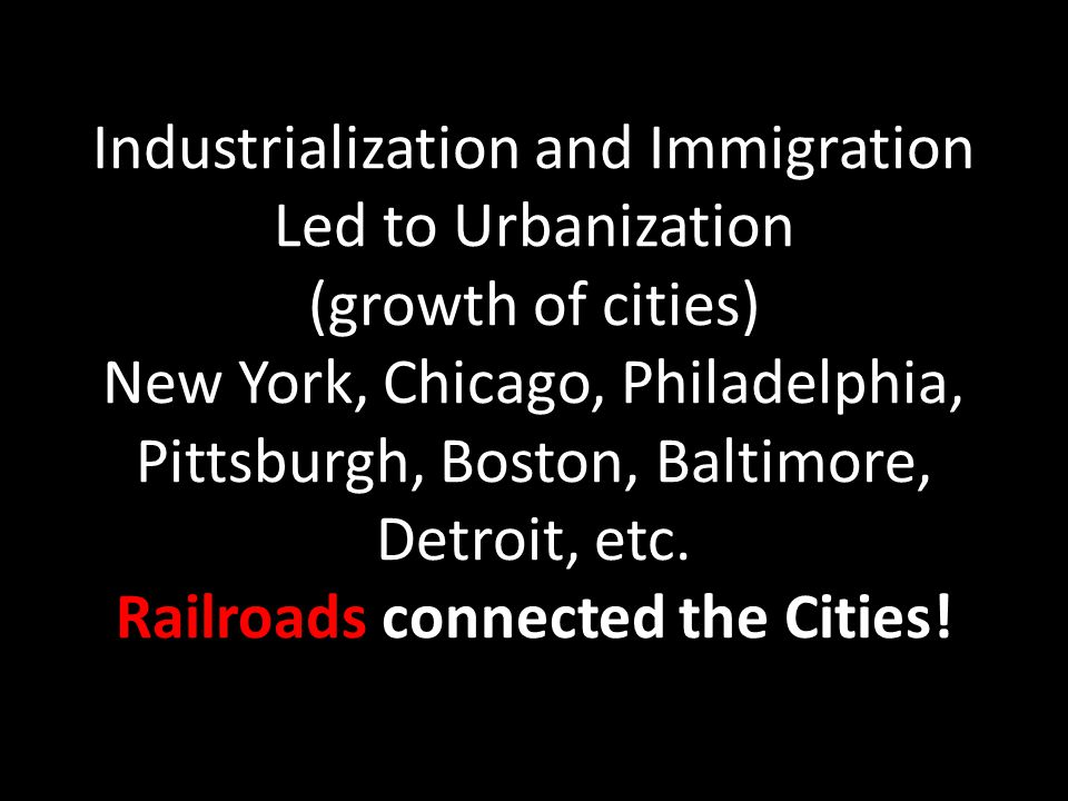 Industrialization and Immigration Led to Urbanization (growth of cities) New York, Chicago, Philadelphia, Pittsburgh, Boston, Baltimore, Detroit, etc.
