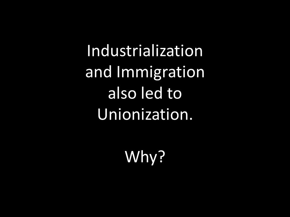 Industrialization and Immigration also led to Unionization. Why