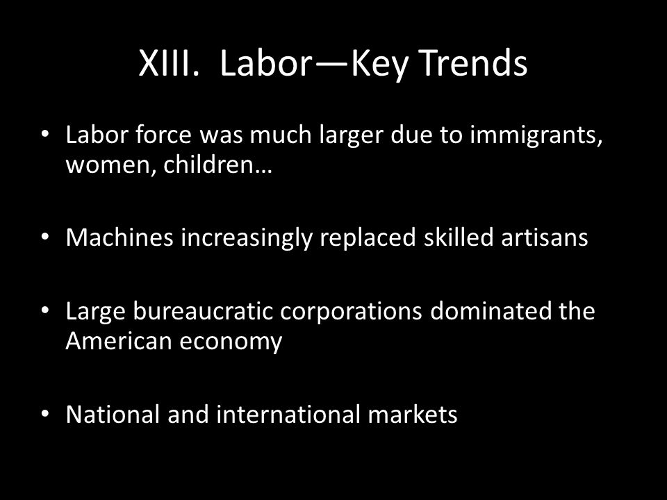 XIII. Labor—Key Trends Labor force was much larger due to immigrants, women, children… Machines increasingly replaced skilled artisans.