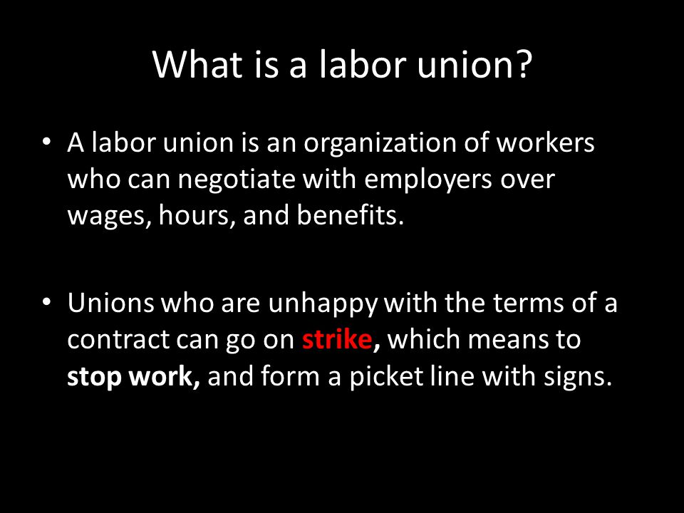 What is a labor union A labor union is an organization of workers who can negotiate with employers over wages, hours, and benefits.