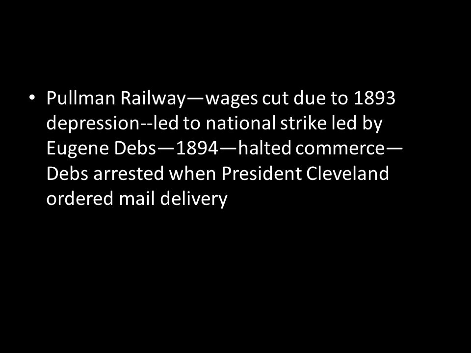 Pullman Railway—wages cut due to 1893 depression--led to national strike led by Eugene Debs—1894—halted commerce—Debs arrested when President Cleveland ordered mail delivery