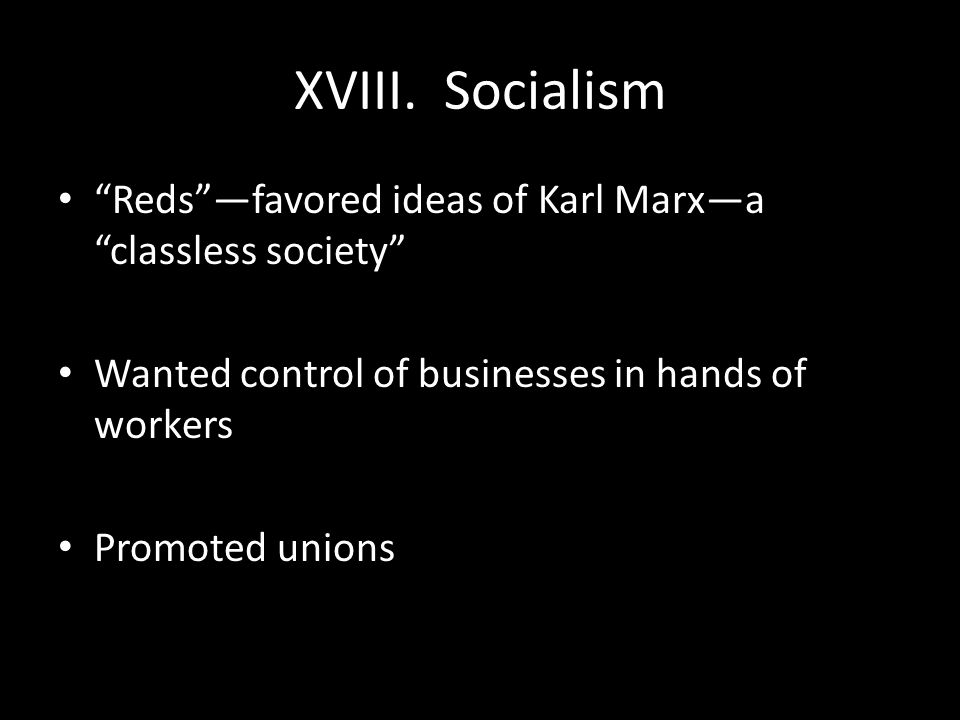 XVIII. Socialism Reds —favored ideas of Karl Marx—a classless society Wanted control of businesses in hands of workers.