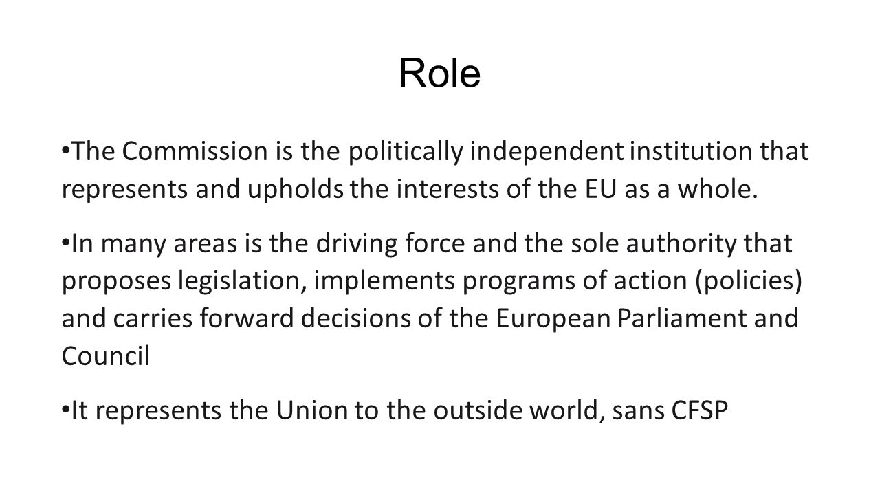 Role The Commission is the politically independent institution that represents and upholds the interests of the EU as a whole.