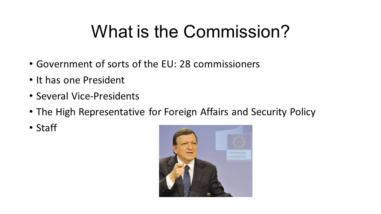 What is the Commission Government of sorts of the EU: 28 commissioners. It has one President. Several Vice-Presidents.
