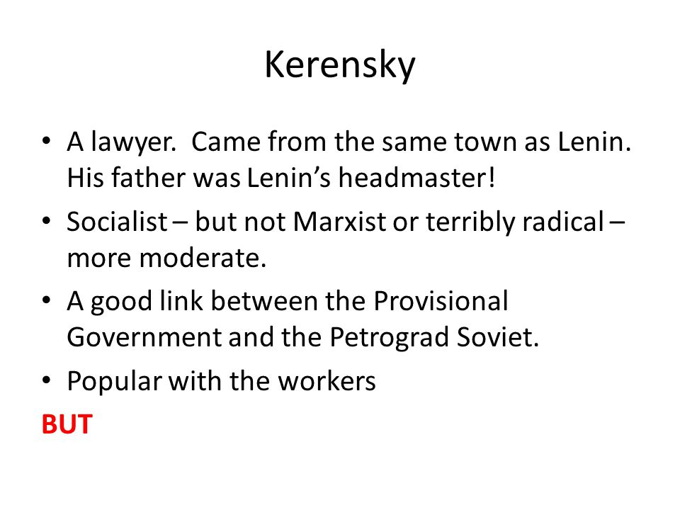 Kerensky A lawyer. Came from the same town as Lenin. His father was Lenin's headmaster!