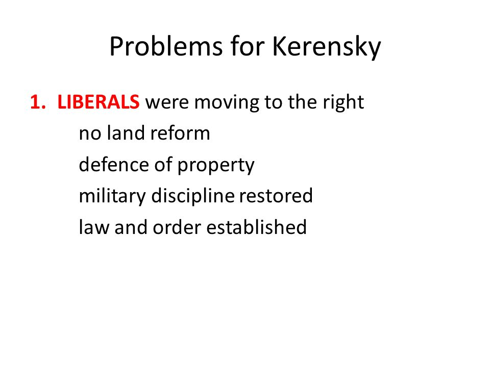 Problems for Kerensky LIBERALS were moving to the right no land reform