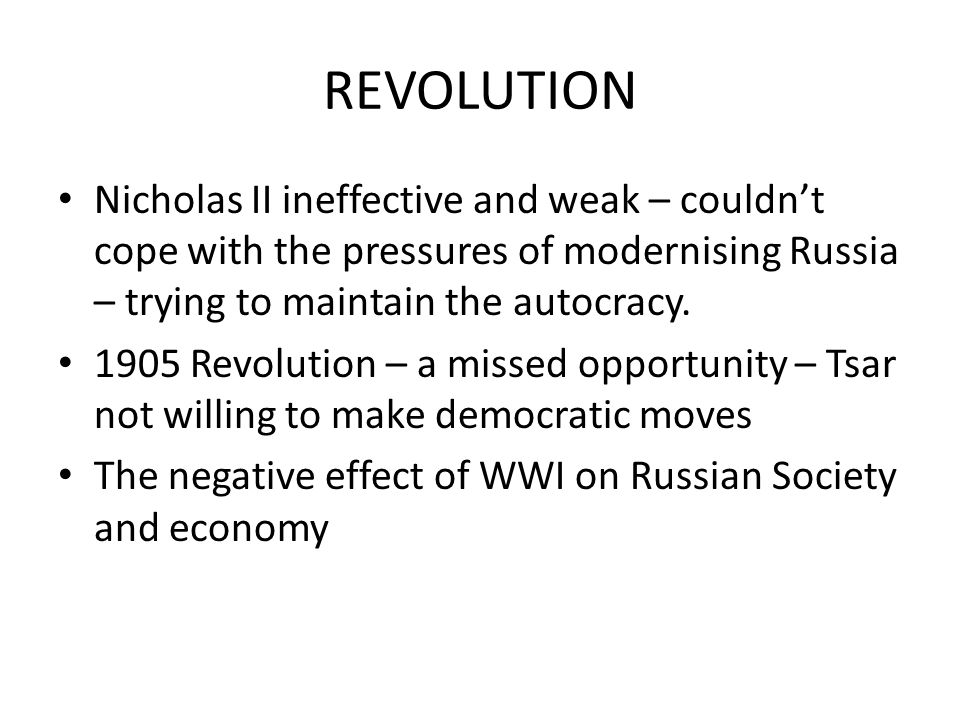 REVOLUTION Nicholas II ineffective and weak – couldn't cope with the pressures of modernising Russia – trying to maintain the autocracy.