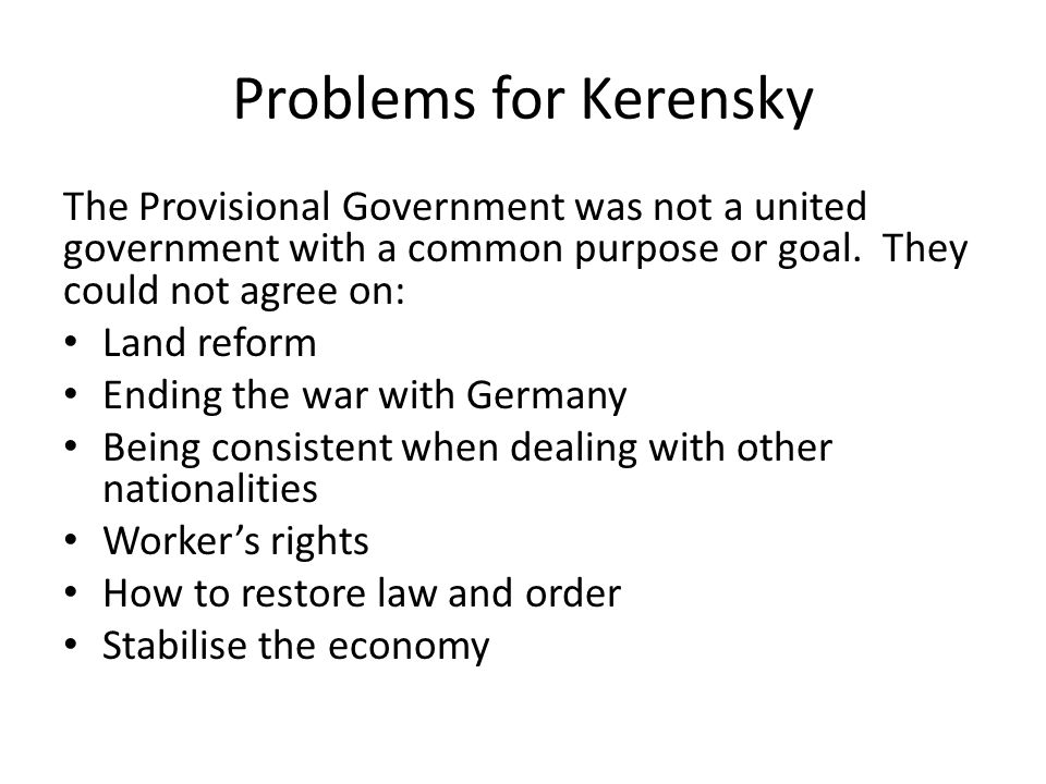 Problems for Kerensky The Provisional Government was not a united government with a common purpose or goal. They could not agree on: