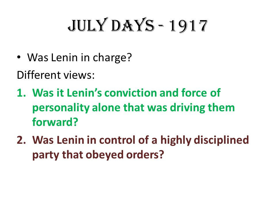JULY DAYS - 1917 Was Lenin in charge Different views: