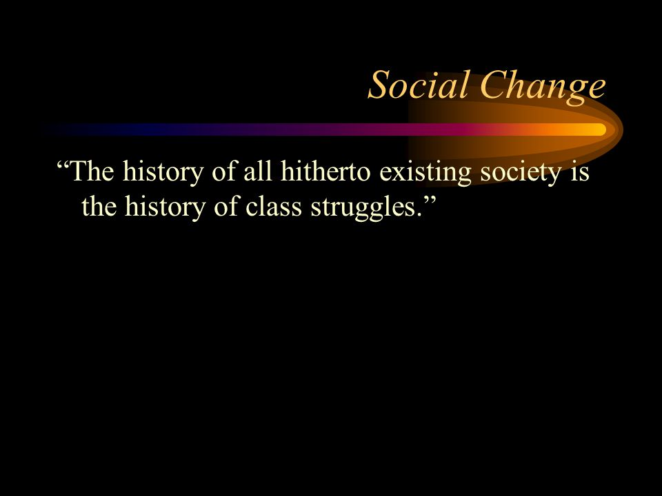 Social Change The history of all hitherto existing society is the history of class struggles.