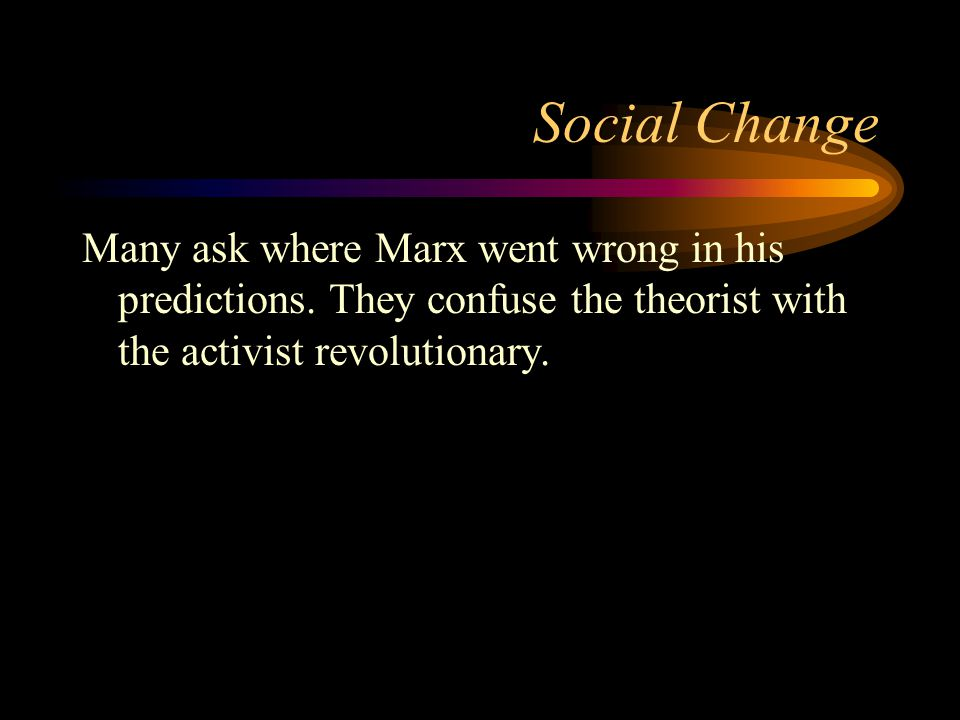Social Change Many ask where Marx went wrong in his predictions.