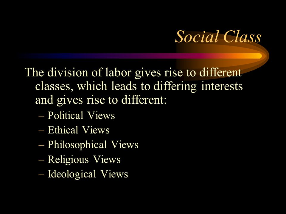 Social Class The division of labor gives rise to different classes, which leads to differing interests and gives rise to different: