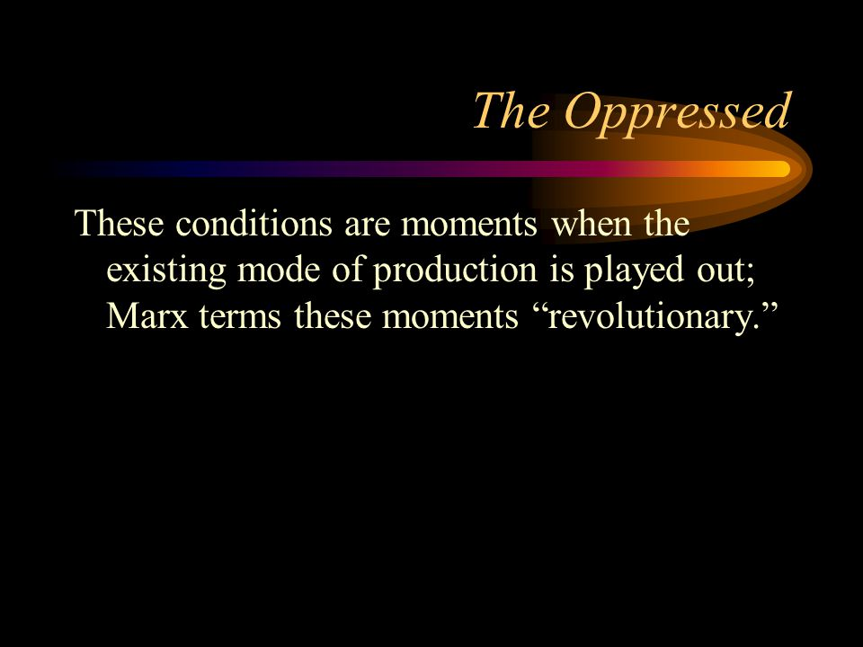 The Oppressed These conditions are moments when the existing mode of production is played out; Marx terms these moments revolutionary.