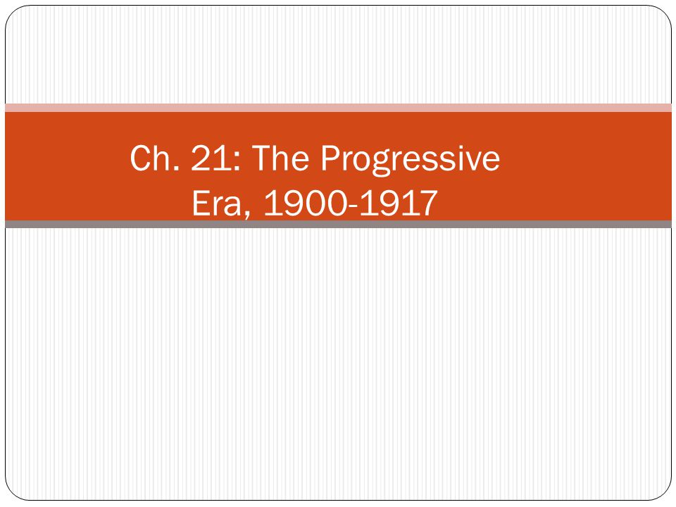 Ch. 21: The Progressive Era, 1900-1917