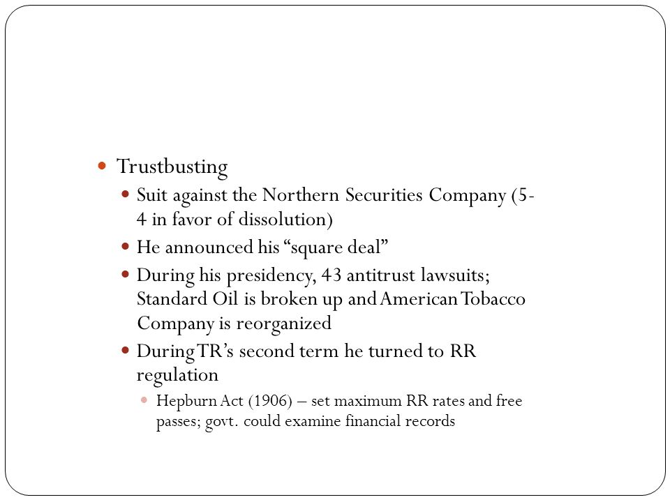 Trustbusting Suit against the Northern Securities Company (5- 4 in favor of dissolution) He announced his square deal