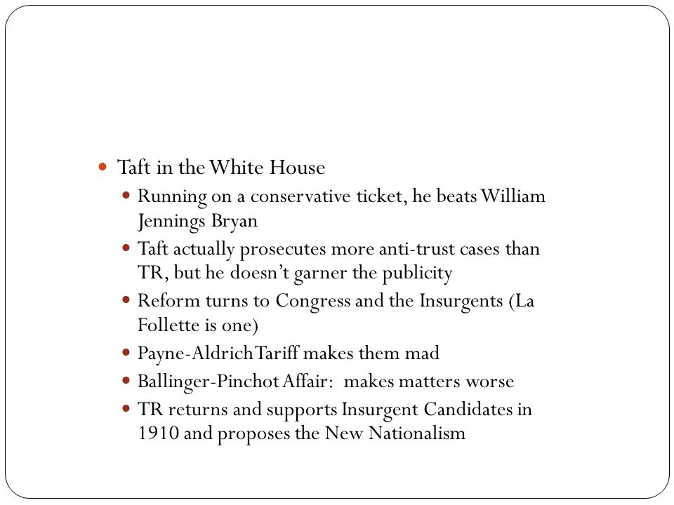Taft in the White House Running on a conservative ticket, he beats William Jennings Bryan.
