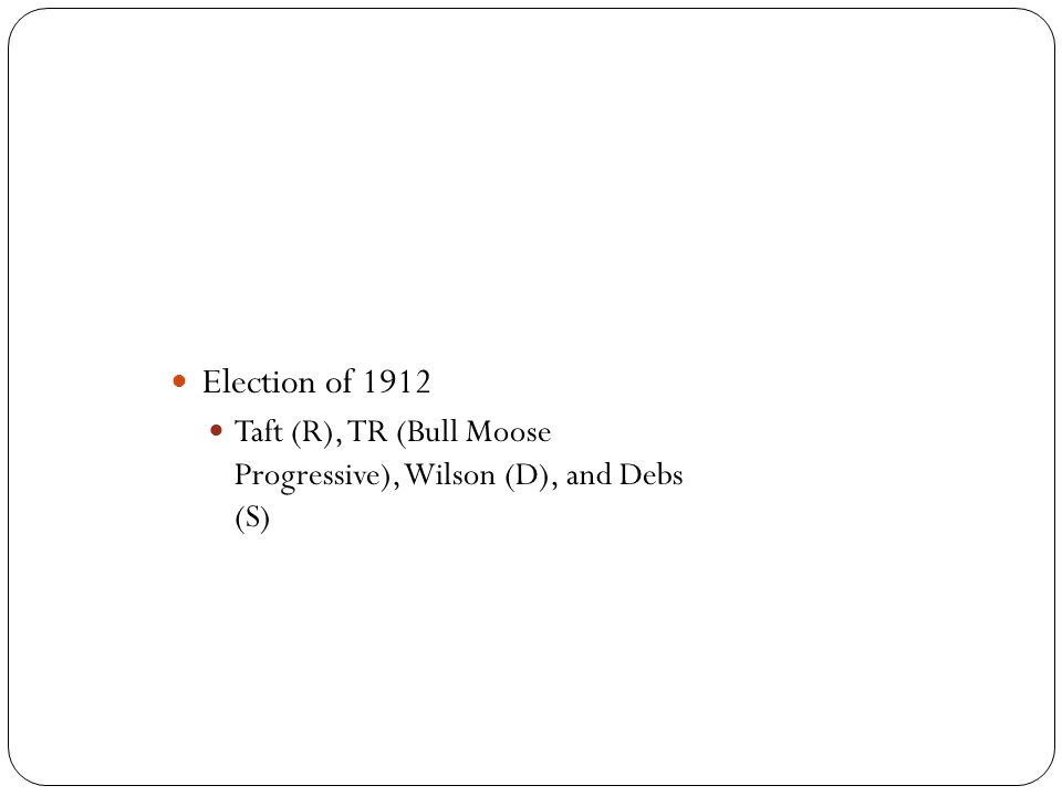 Election of 1912 Taft (R), TR (Bull Moose Progressive), Wilson (D), and Debs (S)