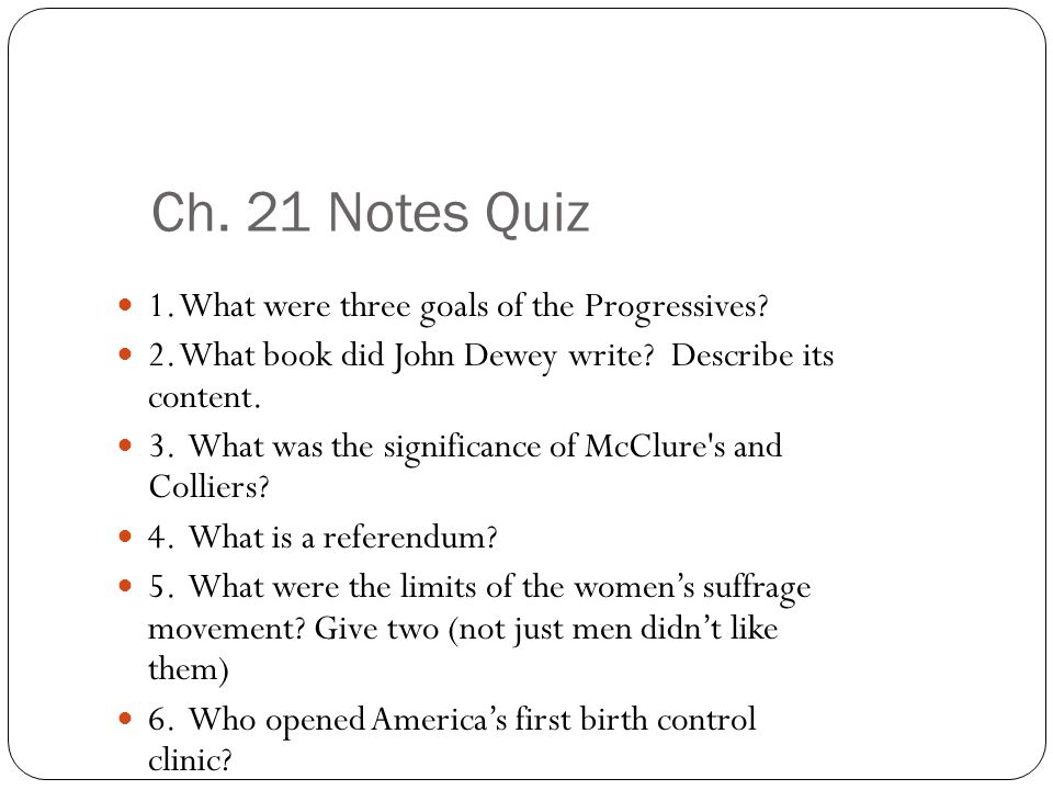 Ch. 21 Notes Quiz 1. What were three goals of the Progressives