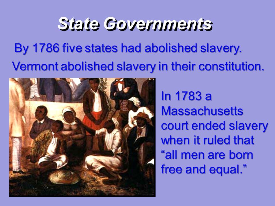 State Governments By 1786 five states had abolished slavery.