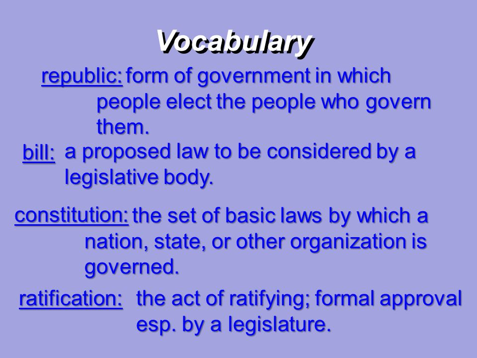 Vocabulary republic: form of government in which people elect the people who govern them. bill:
