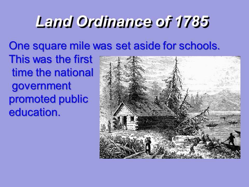 Land Ordinance of 1785 One square mile was set aside for schools. This was the first. time the national.