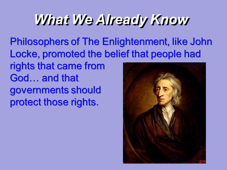 What We Already Know Philosophers of The Enlightenment, like John Locke, promoted the belief that people had rights that came from.