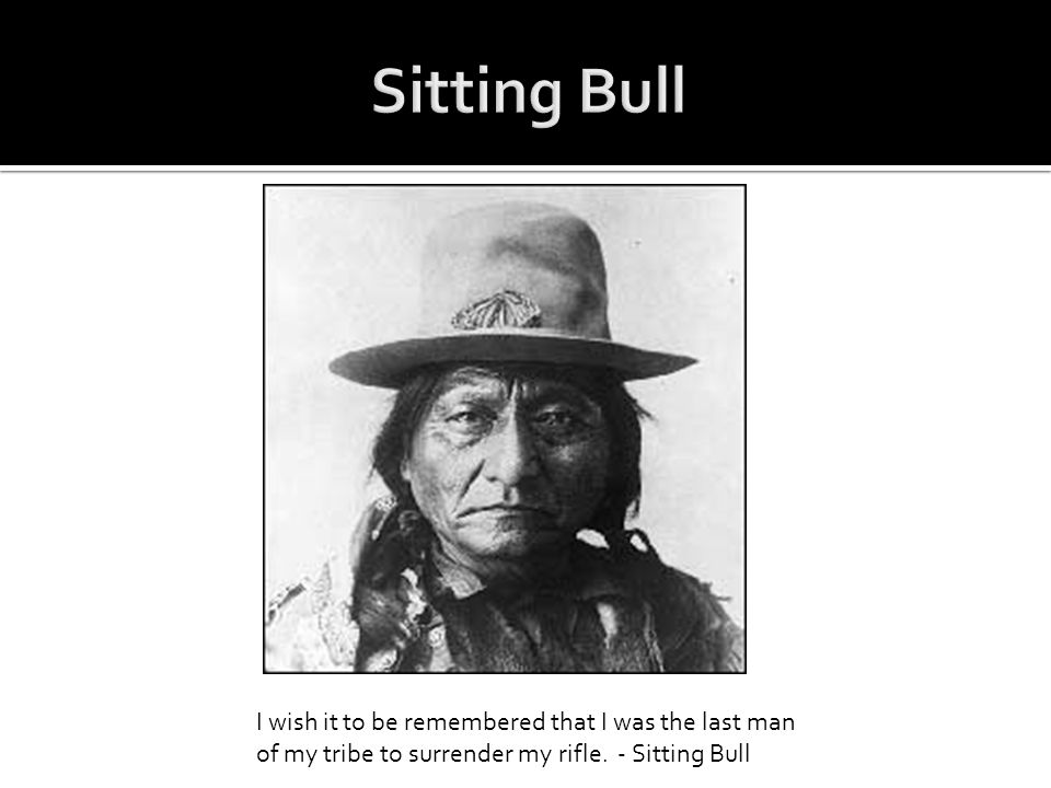 Sitting Bull - I wish it to be remembered that I was the last man of my tribe to surrender my rifle.