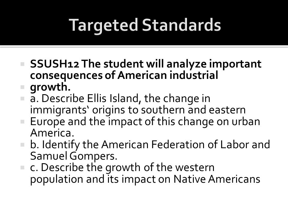 Targeted Standards SSUSH12 The student will analyze important consequences of American industrial. growth.