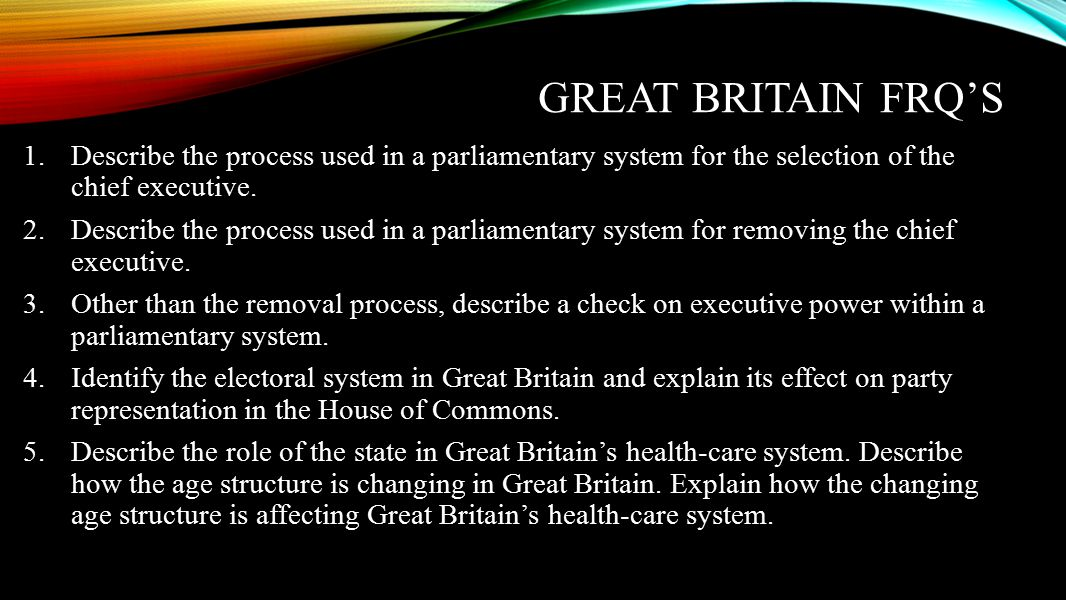 Great Britain FRQ's Describe the process used in a parliamentary system for the selection of the chief executive.