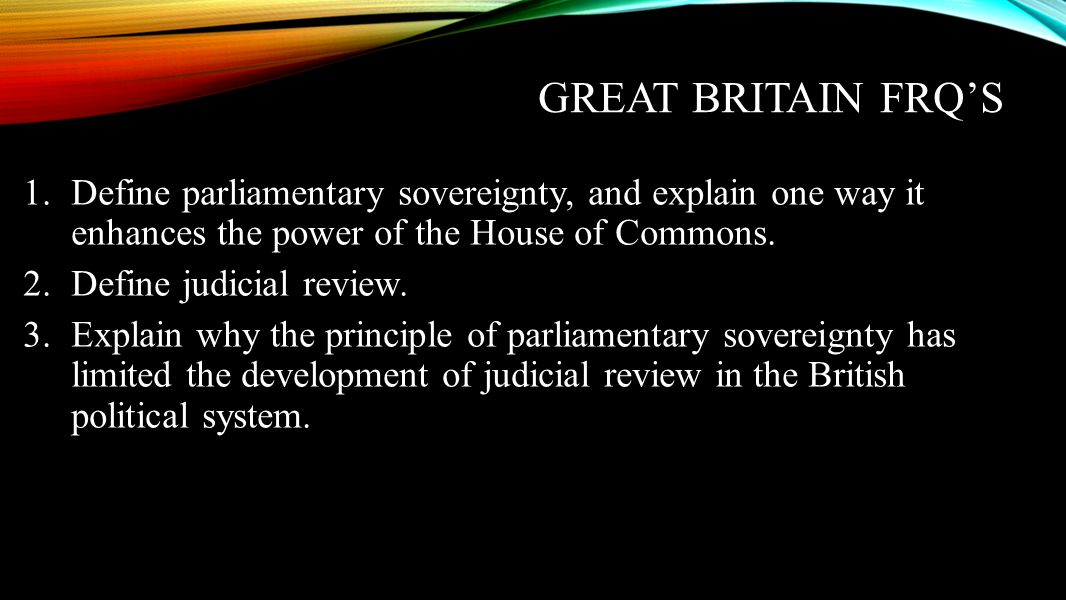 Great Britain FRQ's Define parliamentary sovereignty, and explain one way it enhances the power of the House of Commons.