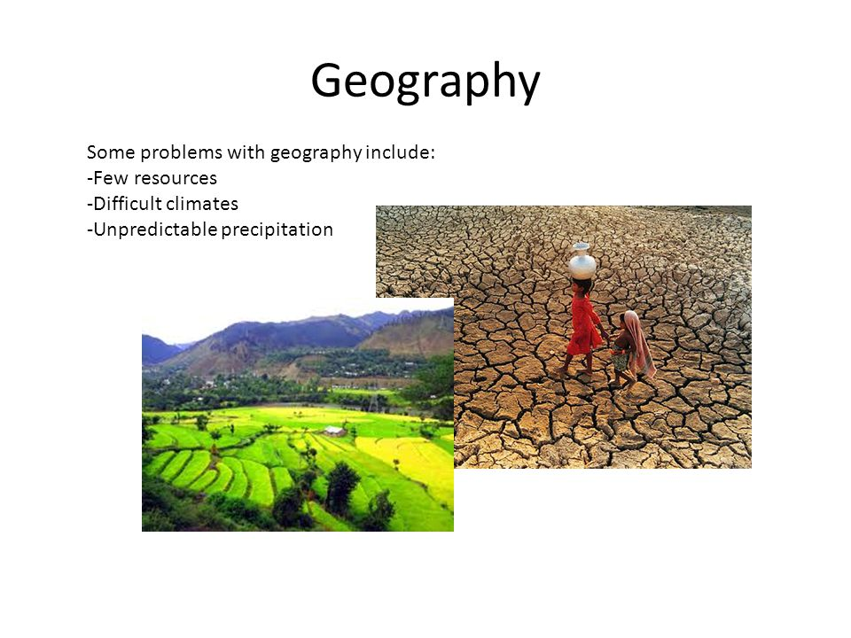 Geography Some problems with geography include: -Few resources -Difficult climates.