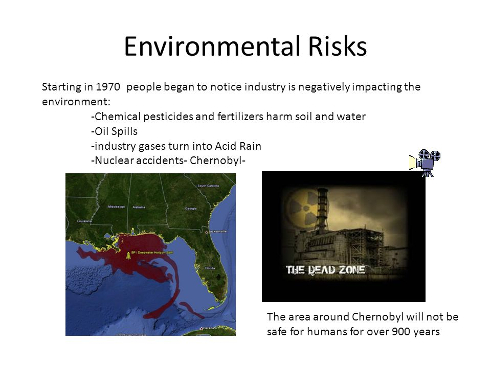 Environmental Risks Starting in 1970 people began to notice industry is negatively impacting the environment: