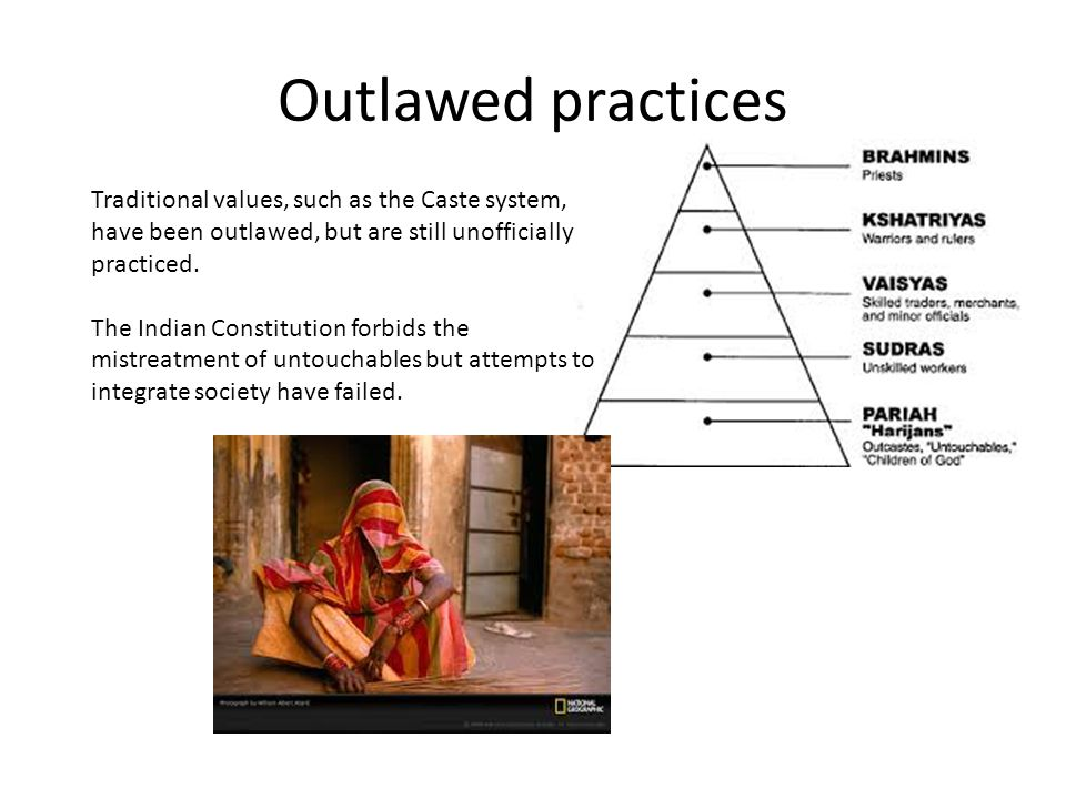 Outlawed practices Traditional values, such as the Caste system, have been outlawed, but are still unofficially practiced.