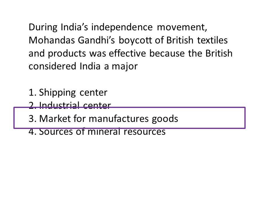 During India's independence movement, Mohandas Gandhi's boycott of British textiles and products was effective because the British considered India a major