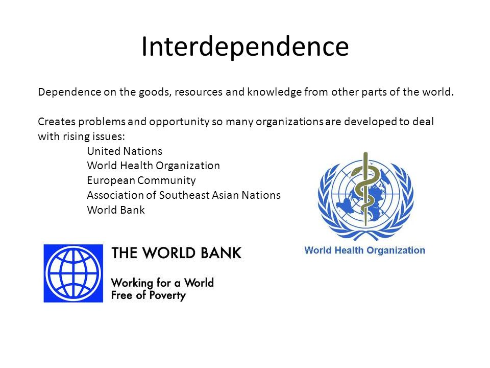 Interdependence Dependence on the goods, resources and knowledge from other parts of the world.